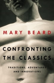 Confronting the Classics: Traditions, Adventures, and Innovations ebook by Mary Beard