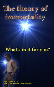 The theory of immortality What's in it for you? ebook by John Molly