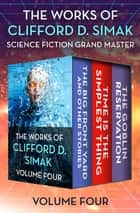 The Works of Clifford D. Simak Volume Four - The Big Front Yard and Other Stories, Time Is the Simplest Thing, and The Goblin Reservation ebook by Clifford D. Simak, David W. Wixon