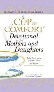 A Cup of Comfort Devotional for Mothers and Daughters: Daily Reminders of God's Love and Grace ebook by James Stuart Bell,Susan B Townsend