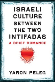 Israeli Culture between the Two Intifadas - A Brief Romance ebook by Yaron Peleg