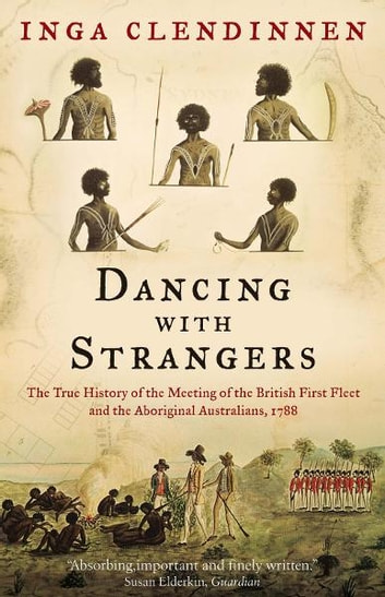 Dancing With Strangers - The True History of the Meeting of the British First Fleet and the Aboriginal Australians, 1788 ebook by Inga Clendinnen
