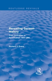 Rereading German History (Routledge Revivals) - From Unification to Reunification 1800-1996 ebook by Richard J. Evans