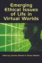 Emerging Ethical Issues of Life in Virtual Worlds ebook by Charles Wankel,Ph.D.,Shaun Malleck