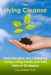 The Living Cleanse - Detoxification and Cleansing Using Living Foods and Safe Natural Strategies ebook by Case Adams Naturopath