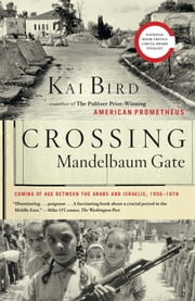 Crossing Mandelbaum Gate - Coming of Age Between the Arabs and Israelis, 1956-1978 ebook by Kai Bird