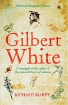Gilbert White - A biography of the author of The Natural History of Selborne eBook by Richard Mabey