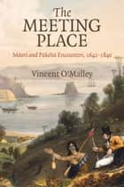 The Meeting Place - Maori and Pakeha Encounters, 1642–1840 ebook by Vincent O'Malley