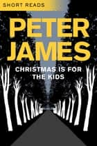 Christmas is for the Kids: Short Reads ebook by Peter James