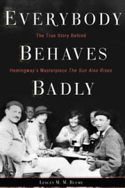 Everybody Behaves Badly - The True Story Behind Hemingway's Masterpiece The Sun Also Rises ebook by Lesley M. M. Blume