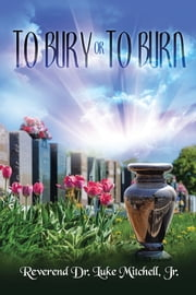 TO BURY OR TO BURN ebook by Reverend Dr. Luke Mitchell Jr