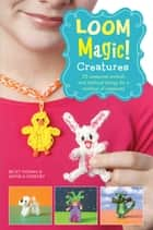 Loom Magic Creatures!: 25 Awesome Animals and Mythical Beings for a Rainbow of C ebook by Monica Sweeney, Becky Thomas
