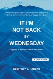 If I'm Not Back By Wednesday - Trapped in Jamaica's Blue Mountains ebook by Geoffrey B. Haddad