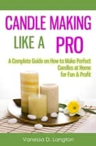 Candle Making Like A Pro: A Complete Guide on How to Make Perfect Candles at Home for Fun & Profit ebook by Vanessa D. Langton
