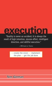 Execution: Create the Vision. Implement the Plan. Get the Job Done. ebook by Gorman, Tom
