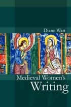 Medieval Women's Writing ebook by Diane Watt
