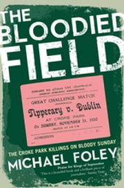 The Bloodied Field - Croke Park. Sunday 21 November 1920 ebook by Michael Foley