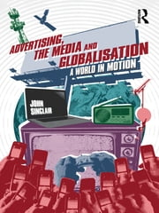 Advertising, the Media and Globalisation - A World in Motion ebook by John Sinclair