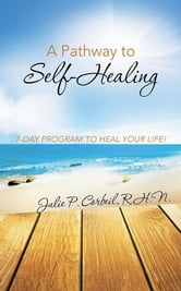 A Pathway to Self-Healing - 7-DAY PROGRAM TO HEAL YOUR LIFE! ebook by Julie P. Corbeil, R.H.N.