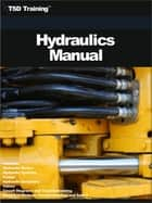 The Hydraulics Manual - Includes Hydraulic Basics, Hydraulic Systems, Pumps, Hydraulic Actuators, Valves, Circuit Diagrams, Electrical Devices, Troubleshooting and Safety ebook by TSD Training