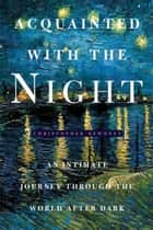 Acquainted with the Night - Excursions Through the World After Dark ebook by Mr Christopher Dewdney