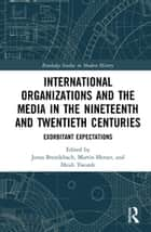 International Organizations and the Media in the Nineteenth and Twentieth Centuries - Exorbitant Expectations ebook by Jonas Brendebach, Martin Herzer, Heidi J.S. Tworek
