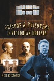 Prisons and Prisoners in Victorian Britain ebook by Neil R. Storey