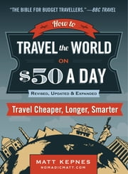 How to Travel the World on $50 a Day: Revised - Travel Cheaper, Longer, Smarter ebook by Matt Kepnes
