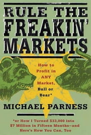 Rule the Freakin' Markets - How to Profit in Any Market, Bull or Bear ebook by Michael Parness,Kirstin Peterson