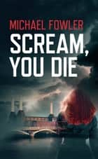 Scream, You Die eBook by Michael Fowler