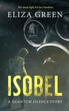 Isobel - A Quantum Silence Story ebook by Eliza Green