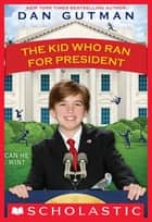 The Kid Who Ran For President ebook by Dan Gutman