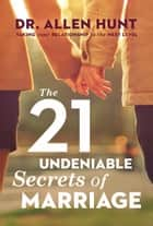 The 21 Undeniable Secrets of Marriage - Taking Your Relationship to the Next Level ebook by Allen Hunt