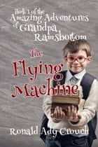 The Flying Machine - The Amazing Adventures of Grandpa Ramsbotton ebook by Ron Crouch