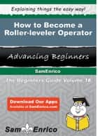 How to Become a Roller-leveler Operator - How to Become a Roller-leveler Operator ebook by Barney Grubbs