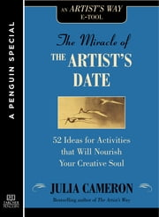 The Miracle of the Artist's Date - 52 Ideas for Activities that will Nourish Your Creative Soul: A Special from Tarcher/Penguin ebook by Julia Cameron