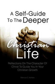 A Self-Guide To The Deeper Christian Life - Reflections On The Character Of Christ To Guide You In Your Christian Growth ebook by Marcus C. Ashton