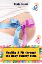 Healthy and Fit through the Baby Tummy Time - All about pregnancy, birth, breastfeeding, hospital bag, baby equipment and baby sleep! (Pregnancy guide for expectant parents) ebook by Natalie Jonasson