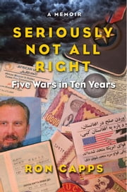 Seriously Not All Right - Five Wars in Ten Years ebook by Ron Capps
