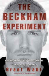 The Beckham Experiment - How the World's Most Famous Athlete Tried to Conquer America ebook by Grant Wahl