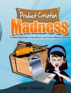 Product Creation Madness - Create the kinds of products you have always wanted. ebook by Noah Daniels