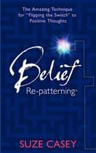 Belief Re-patterning ebook by Suze Casey
