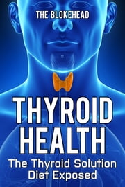 Thyroid Health: The Thyroid Solution Diet Exposed ebook by Kobo.Web.Store.Products.Fields.ContributorFieldViewModel