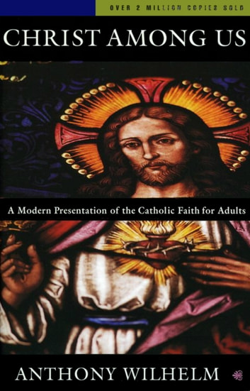 Christ Among Us - A Modern Presentation of the Catholic Faith for Adults, Sixth Edition ebook by Anthony Wilhelm