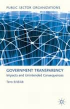 Government Transparency - Impacts and Unintended Consequences ebook by T. Erkkilä
