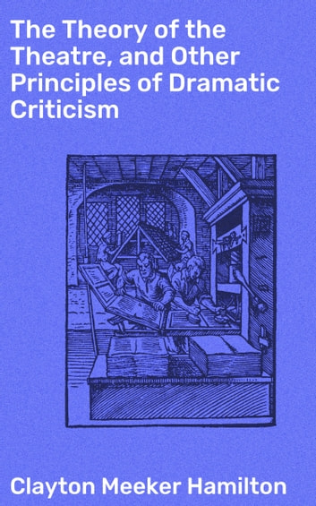The Theory of the Theatre, and Other Principles of Dramatic Criticism ebook by Clayton Meeker Hamilton