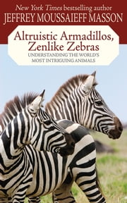 Altruistic Armadillos, Zenlike Zebras - Understanding the World's Most Intriguing Animals ebook by Jeffrey Moussaieff Masson