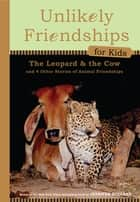Unlikely Friendships for Kids: The Leopard & the Cow - And Four Other Stories of Animal Friendships ebook by Jennifer S. Holland