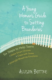 A Young Woman's Guide to Setting Boundaries - Six Steps to Help Teens *Make Smart Choices *Cope with Stress * Untangle Mixed-Up Emotions ebook by Allison Bottke