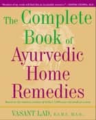 The Complete Book of Ayurvedic Home Remedies - Based on the Timeless Wisdom of India's 5,000-Year-Old Medical System ebook by Vasant Lad, M.A.Sc.